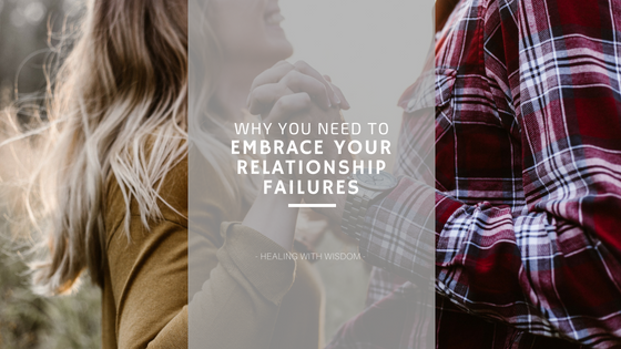 Why You Need To Embrace Your Relationship Failures